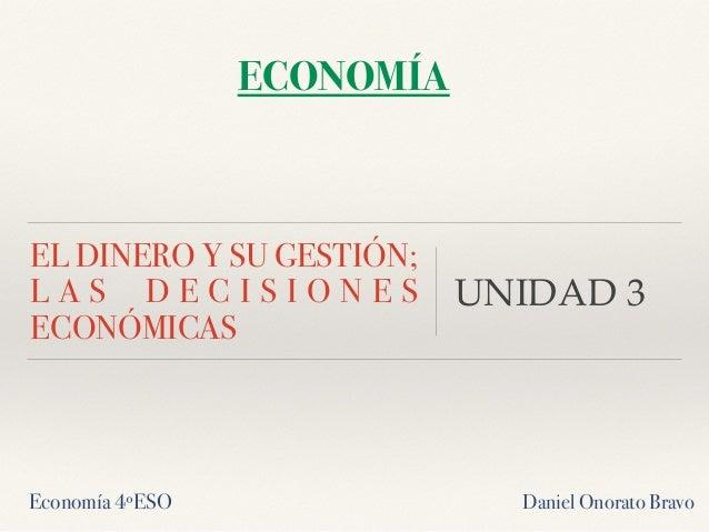 EL DINERO Y SU GESTIÓN; L A S D E C I S I O N E S ECONÓMICAS UNIDAD 3 ECONOMÍA Economía 4ºESO Daniel Onorato Bravo