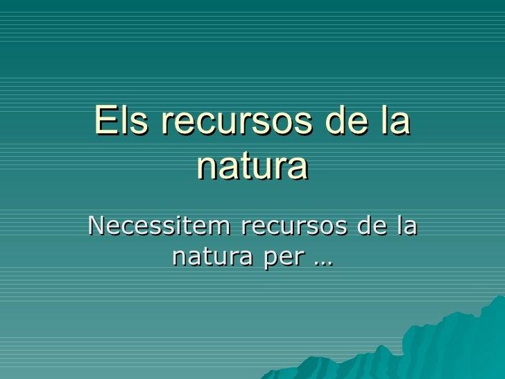 Els recursos de la natura Necessitem recursos de la natura per …