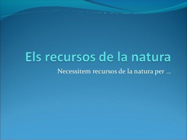 Necessitem recursos de la natura per …