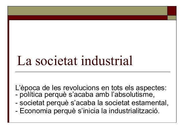 La societat industrial L'època de les revolucions en tots els aspectes: - política perquè s'acaba amb l'absolutisme, - soc...