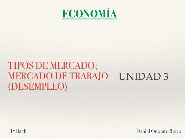 TIPOS DE MERCADO; MERCADO DE TRABAJO (DESEMPLEO) UNIDAD 3 Daniel Onorato Bravo ECONOMÍA 1º Bach