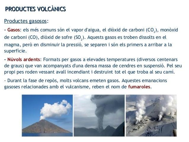 PRODUCTES VOLCÀNICSPRODUCTES VOLCÀNICS Productes gasosos: - Gasos: els més comuns són el vapor d'aigua, el diòxid de carbo...