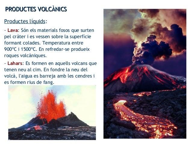 PRODUCTES VOLCÀNICSPRODUCTES VOLCÀNICS Productes líquids: - Lava: Són els materials fosos que surten pel cràter i es vesse...