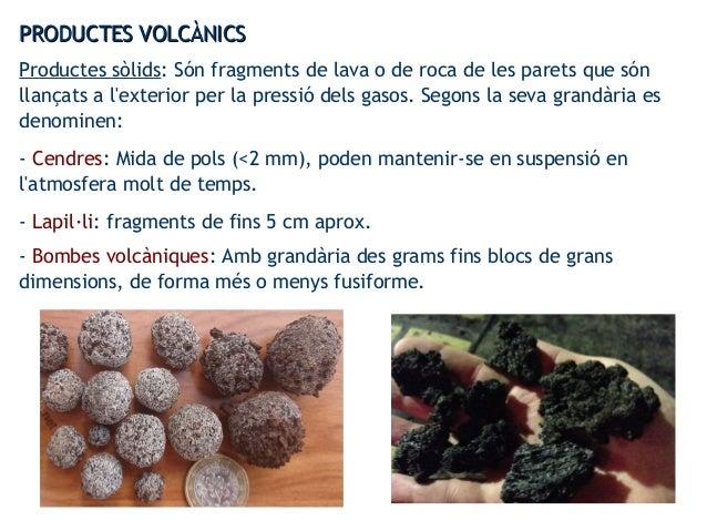PRODUCTES VOLCÀNICSPRODUCTES VOLCÀNICS Productes sòlids: Són fragments de lava o de roca de les parets que són llançats a ...