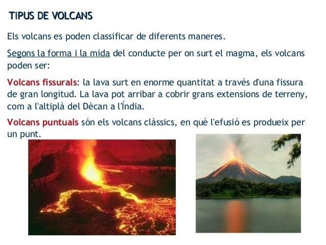 TIPUS DE VOLCANSTIPUS DE VOLCANS Els volcans es poden classificar de diferents maneres. Segons la forma i la mida del cond...
