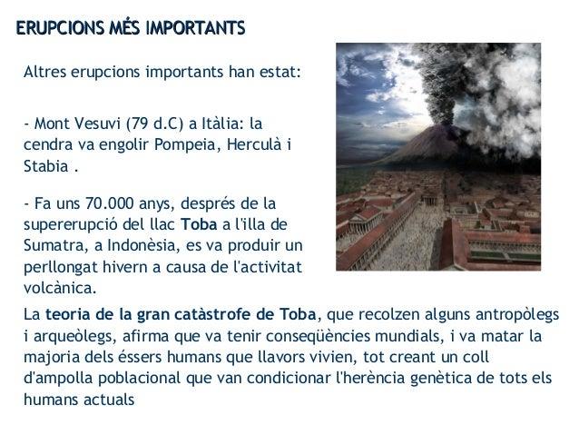 ERUPCIONS MÉS IMPORTANTSERUPCIONS MÉS IMPORTANTS Altres erupcions importants han estat: - Mont Vesuvi (79 d.C) a Itàlia: l...