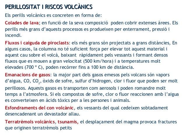 PERILLOSITAT I RISCOS VOLCÀNICSPERILLOSITAT I RISCOS VOLCÀNICS Els perills volcànics es concreten en forma de: Colades de ...
