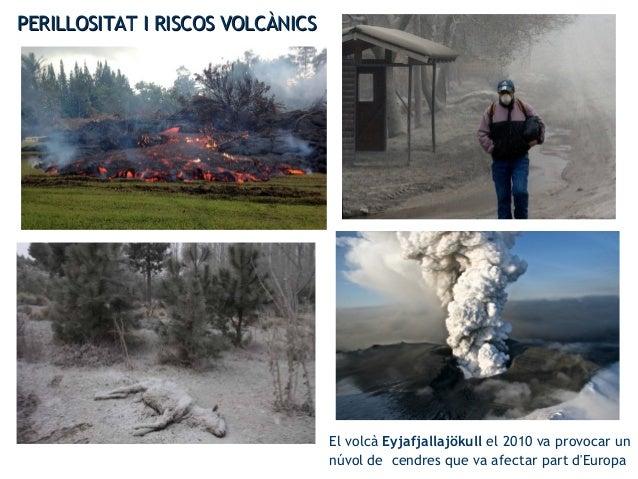 PERILLOSITAT I RISCOS VOLCÀNICSPERILLOSITAT I RISCOS VOLCÀNICS El volcà Eyjafjallajökull el 2010 va provocar un núvol de c...