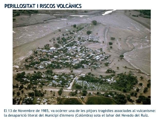 PERILLOSITAT I RISCOS VOLCÀNICSPERILLOSITAT I RISCOS VOLCÀNICS El 13 de Novembre de 1985, va ocórrer una de les pitjors tr...