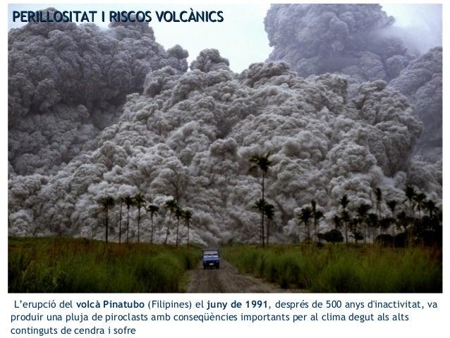 PERILLOSITAT I RISCOS VOLCÀNICSPERILLOSITAT I RISCOS VOLCÀNICS L'erupció del volcà Pinatubo (Filipines) el juny de 1991, d...