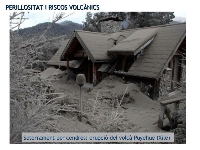 PERILLOSITAT I RISCOS VOLCÀNICSPERILLOSITAT I RISCOS VOLCÀNICS Soterrament per cendres: erupció del volcà Puyehue (Xile)