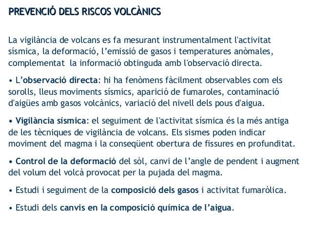 PREVENCIÓ DELS RISCOS VOLCÀNICSPREVENCIÓ DELS RISCOS VOLCÀNICS La vigilància de volcans es fa mesurant instrumentalment l'...