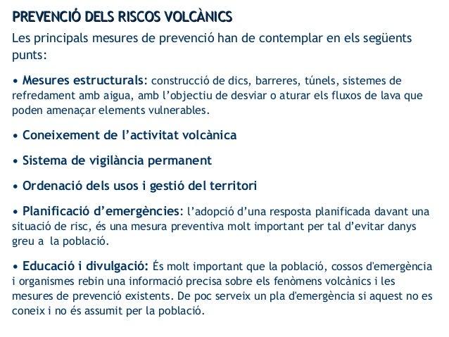 PREVENCIÓ DELS RISCOS VOLCÀNICSPREVENCIÓ DELS RISCOS VOLCÀNICS Les principals mesures de prevenció han de contemplar en el...