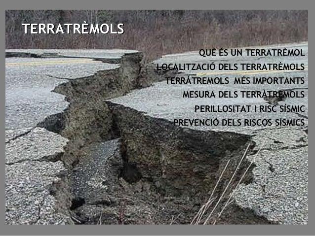 QUÈ ÉS UN TERRATRÈMOL LOCALITZACIÓ DELS TERRATRÈMOLS TERRÀTREMOLS MÉS IMPORTANTS MESURA DELS TERRÀTREMOLS PERILLOSITAT I R...
