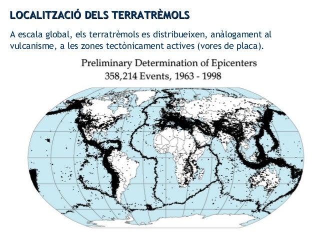 A escala global, els terratrèmols es distribueixen, anàlogament al vulcanisme, a les zones tectònicament actives (vores de...