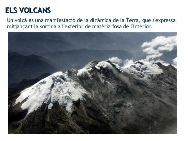 Un volcà és una manifestació de la dinàmica de la Terra, que s'expressa mitjançant la sortida a l'exterior de matèria fosa...