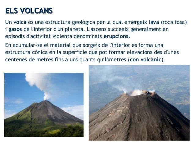 ELS VOLCANSELS VOLCANS Un volcà és una estructura geològica per la qual emergeix lava (roca fosa) i gasos de l'interior d'...