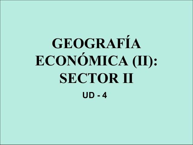 GEOGRAFÍA ECONÓMICA (II): SECTOR II UD - 4