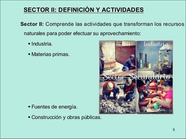 SECTOR II: DEFINICIÓN Y ACTIVIDADES Sector II: Comprende las actividades que transforman los recursos naturales para poder...