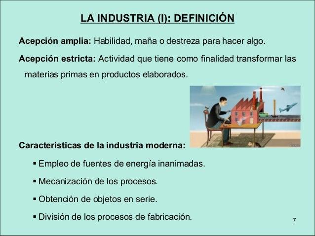 LA INDUSTRIA (I): DEFINICIÓN Definición actual de industria: Proceso de transformación de materias primas o semielaboradas...