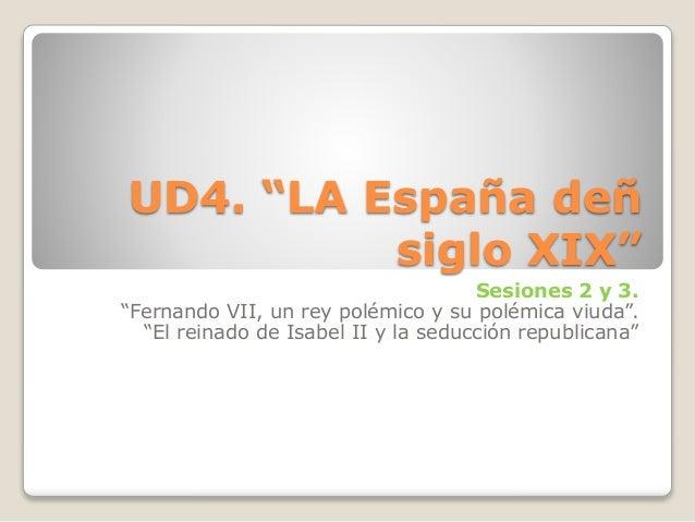 """UD4. """"LA España deñ siglo XIX"""" Sesiones 2 y 3. """"Fernando VII, un rey polémico y su polémica viuda"""". """"El reinado de Isabel ..."""