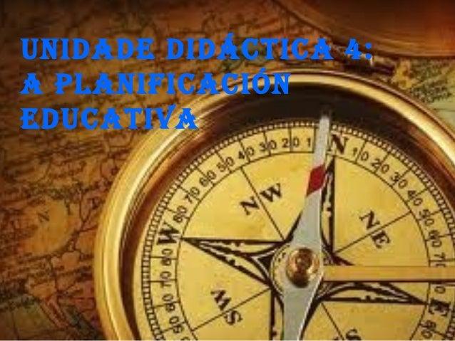 UNIDADE DIDÁCTICA 4: A PLANIFICACIÓN EDUCATIVA