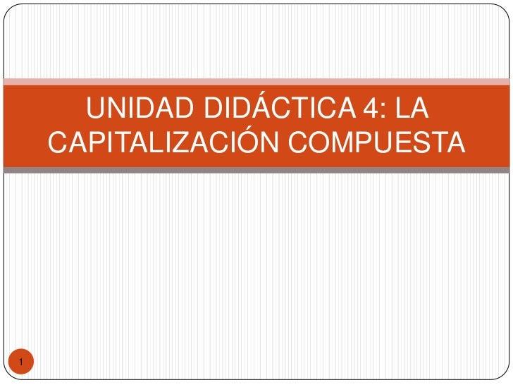 1<br />UNIDAD DIDÁCTICA 4: LA CAPITALIZACIÓN COMPUESTA<br />