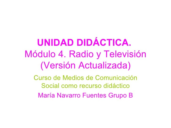 UNIDAD DIDÁCTICA.  Módulo 4. Radio y Televisión (Versión Actualizada) Curso de Medios de Comunicación Social como recurso ...