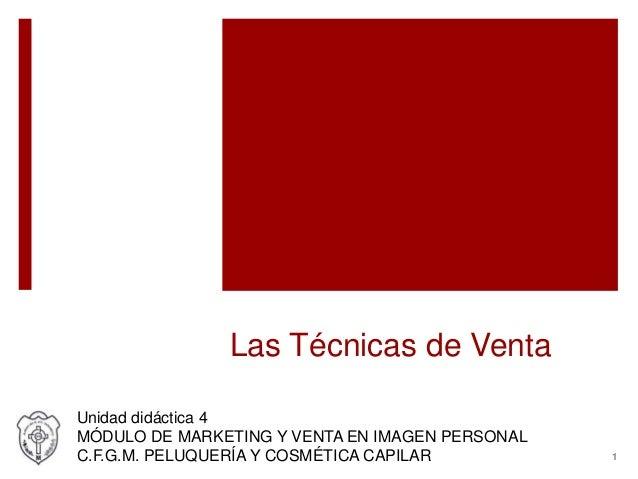 Las Técnicas de Venta Unidad didáctica 4 MÓDULO DE MARKETING Y VENTA EN IMAGEN PERSONAL C.F.G.M. PELUQUERÍA Y COSMÉTICA CA...