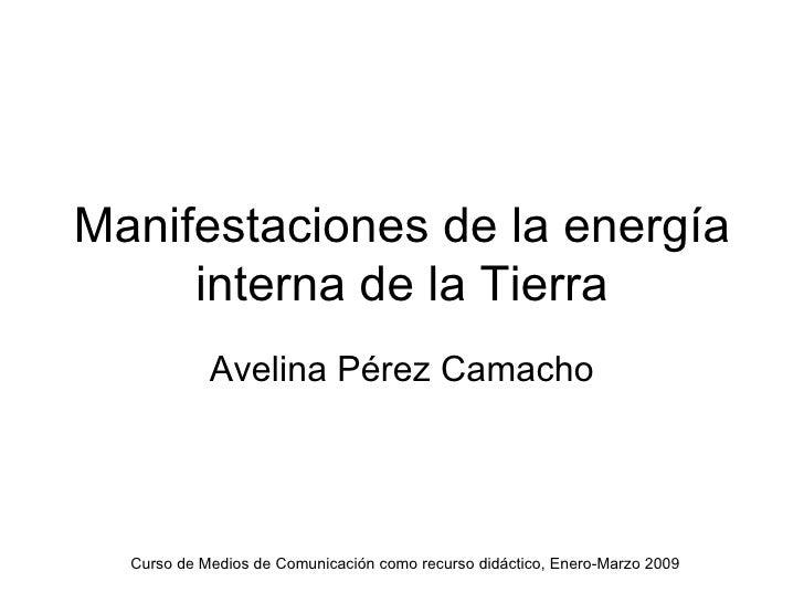 Manifestaciones de la energía interna de la Tierra Avelina Pérez Camacho Curso de Medios de Comunicación como recurso didá...