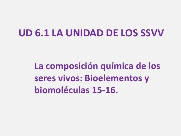UD 6.1 LA UNIDAD DE LOS SSVV La composición química de los seres vivos: Bioelementos y biomoléculas 15-16.