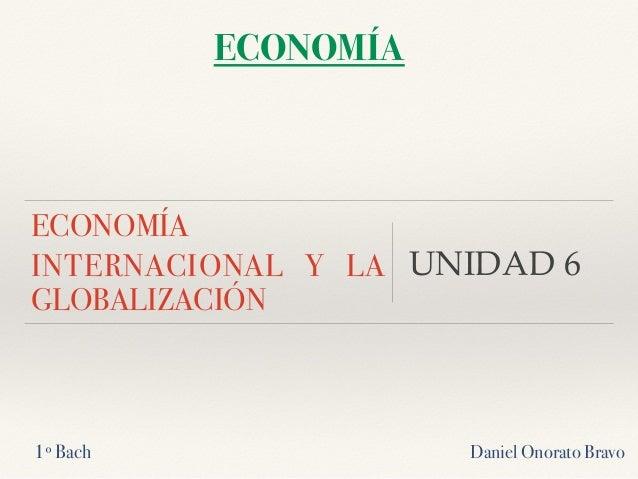 ECONOMÍA INTERNACIONAL Y LA GLOBALIZACIÓN UNIDAD 6 Daniel Onorato Bravo ECONOMÍA 1º Bach