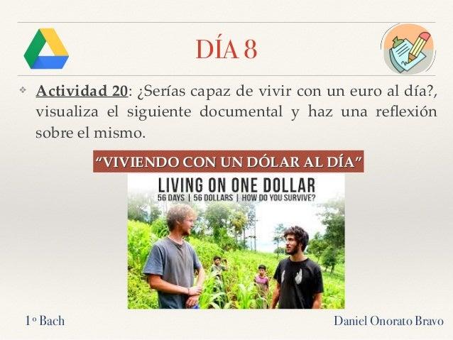 DÍA 8 ❖ Actividad 20: ¿Serías capaz de vivir con un euro al día?, visualiza el siguiente documental y haz una reflexión sob...