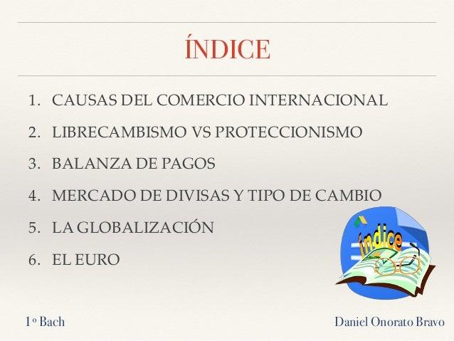 ÍNDICE 1. CAUSAS DEL COMERCIO INTERNACIONAL 2. LIBRECAMBISMO VS PROTECCIONISMO 3. BALANZA DE PAGOS 4. MERCADO DE DIVISAS Y...