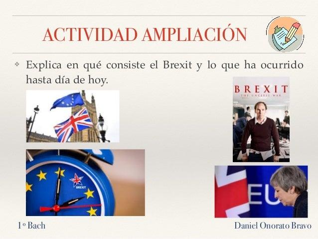 ACTIVIDAD AMPLIACIÓN ❖ Explica en qué consiste el Brexit y lo que ha ocurrido hasta día de hoy. Daniel Onorato Bravo1º Bach