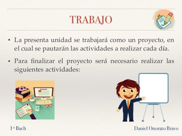 TRABAJO • La presenta unidad se trabajará como un proyecto, en el cual se pautarán las actividades a realizar cada día. • ...