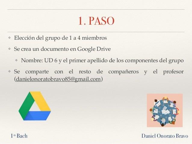 1. PASO ❖ Elección del grupo de 1 a 4 miembros ❖ Se crea un documento en Google Drive ❖ Nombre: UD 6 y el primer apellido ...