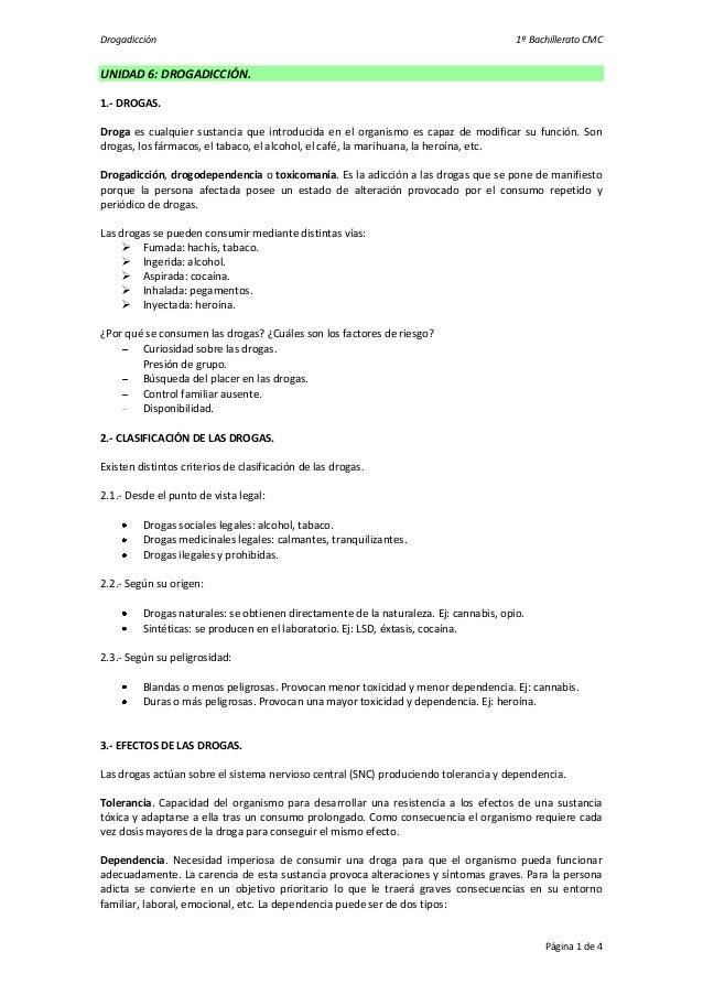 Drogadicción 1º Bachillerato CMCPágina 1 de 4UNIDAD 6: DROGADICCIÓN.1.- DROGAS.Droga es cualquier sustancia que introducid...