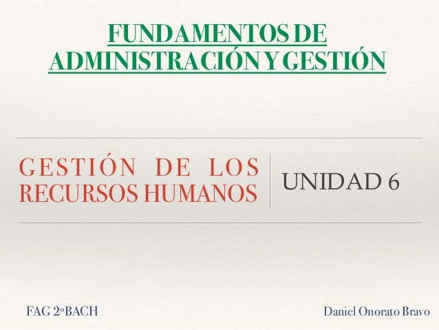 GESTIÓN DE LOS RECURSOS HUMANOS UNIDAD 6 FAG 2ºBACH Daniel Onorato Bravo FUNDAMENTOS DE ADMINISTRACIÓN Y GESTIÓN