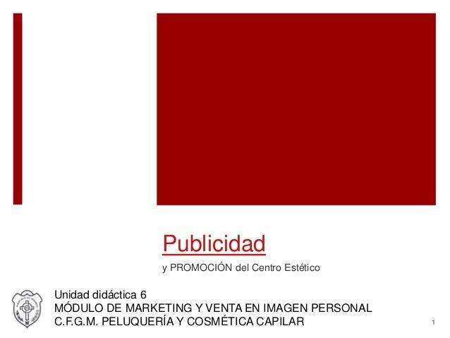 Publicidad y PROMOCIÓN del Centro Estético Unidad didáctica 6 MÓDULO DE MARKETING Y VENTA EN IMAGEN PERSONAL C.F.G.M. PELU...