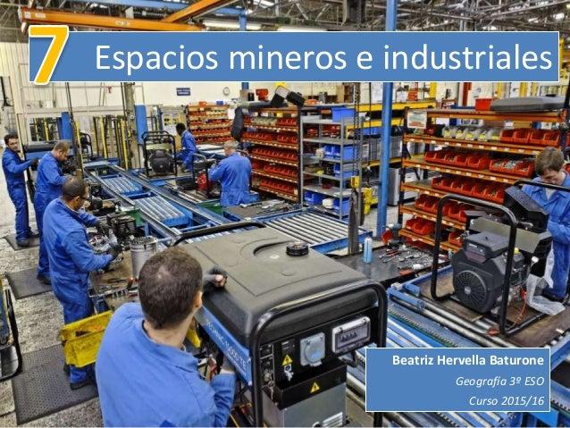 Espacios mineros e industriales Beatriz Hervella Baturone Geografía 3º ESO Curso 2015/16