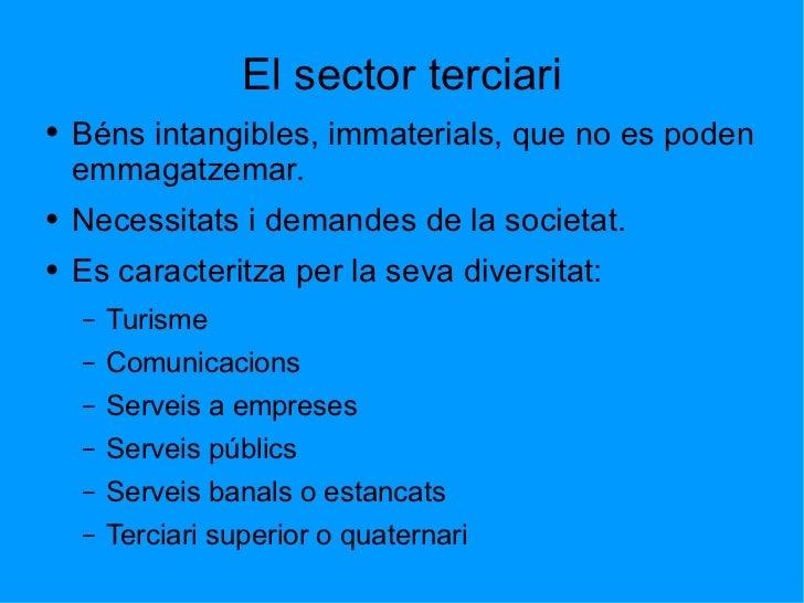 El sector terciari <ul><li>Béns intangibles, immaterials, que no es poden emmagatzemar. </li></ul><ul><li>Necessitats i de...