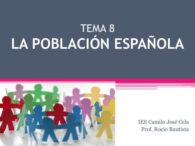 TEMA 8 LA POBLACIÓN ESPAÑOLA IES Camilo José Cela Prof. Rocío Bautista