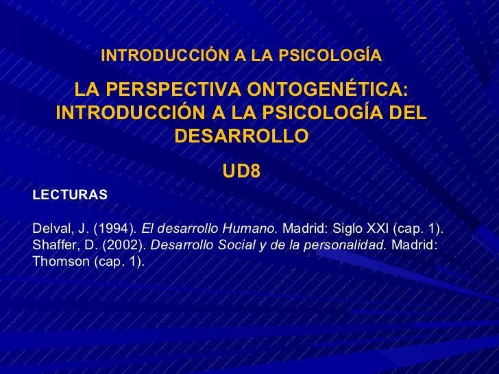 INTRODUCCIÓN A LA PSICOLOGÍA     LA PERSPECTIVA ONTOGENÉTICA:   INTRODUCCIÓN A LA PSICOLOGÍA DEL             DESARROLLO   ...