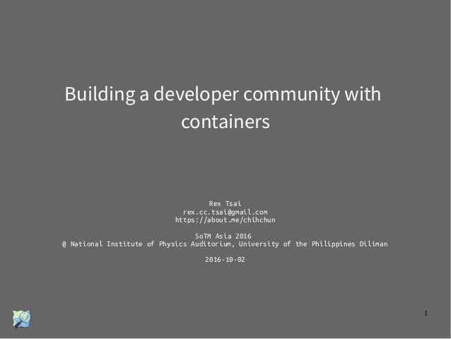 1 Building a developer community with containers Rex Tsai rex.cc.tsai@gmail.com https://about.me/chihchun SoTM Asia 2016 @...