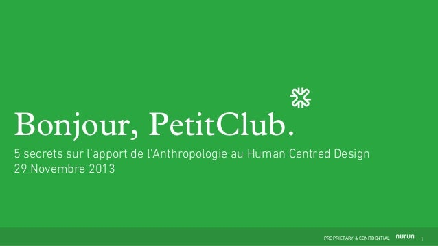 Bonjour, PetitClub. 5 secrets sur l'apport de l'Anthropologie au Human Centred Design 29 Novembre 2013  PROPRIETARY & CONF...