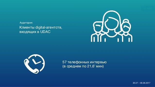 DIGITALADVERTISERSPULSE2017/2018 4 Клиенты digital-агентств, входящих в UDAC 57 телефонных интервью (в среднем по 21,6' ми...