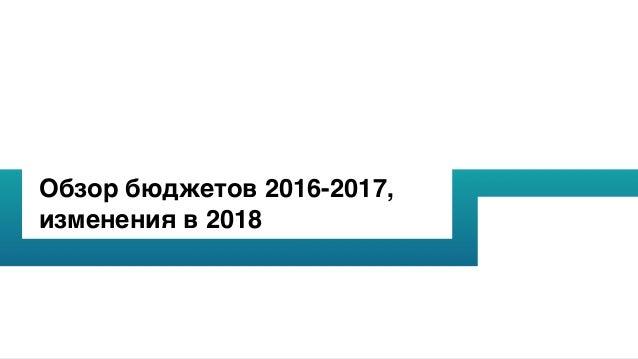 Обзор бюджетов 2016-2017, изменения в 2018