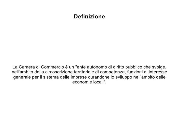 """Definizione La Camera di Commercio è un """"ente autonomo di diritto pubblico che svolge, nell'ambito della circoscrizio..."""