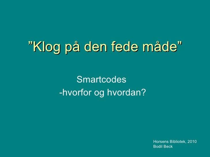 """"""" Klog på den fede måde"""" Smartcodes -hvorfor og hvordan? Horsens Bibliotek, 2010 Bodil Beck"""